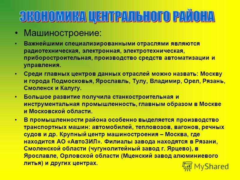 Машиностроение: Важнейшими специализированными отраслями являются радиотехническая, электронная, электротехническая, приборостроительная, производство средств автоматизации и управления. Среди главных центров данных отраслей можно назвать: Москву и г