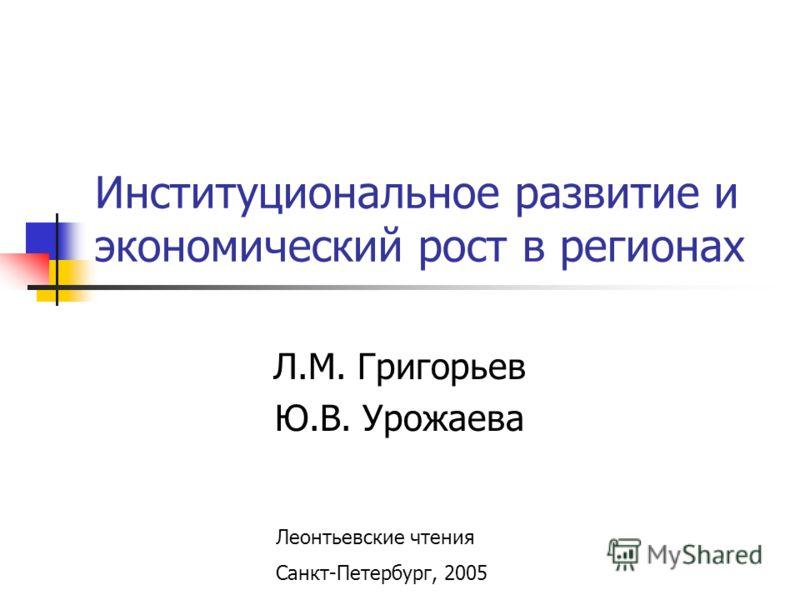Институциональное развитие и экономический рост в регионах Л.М. Григорьев Ю.В. Урожаева Леонтьевские чтения Санкт-Петербург, 2005