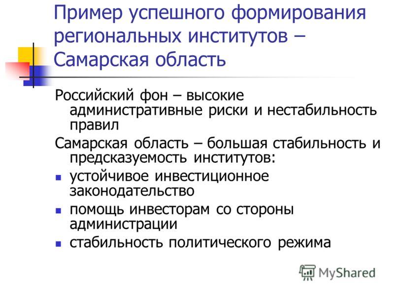 Пример успешного формирования региональных институтов – Самарская область Российский фон – высокие административные риски и нестабильность правил Самарская область – большая стабильность и предсказуемость институтов: устойчивое инвестиционное законод