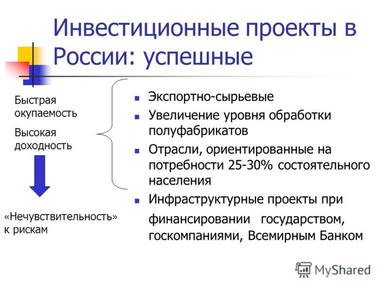Инвестиционные проекты в России: успешные Экспортно-сырьевые Увеличение уровня обработки полуфабрикатов Отрасли, ориентированные на потребности 25-30% состоятельного населения Инфраструктурные проекты при финансировании государством, госкомпаниями, В