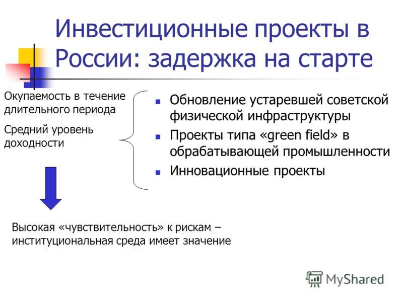 Инвестиционные проекты в России: задержка на старте Обновление устаревшей советской физической инфраструктуры Проекты типа «green field» в обрабатывающей промышленности Инновационные проекты Окупаемость в течение длительного периода Средний уровень д