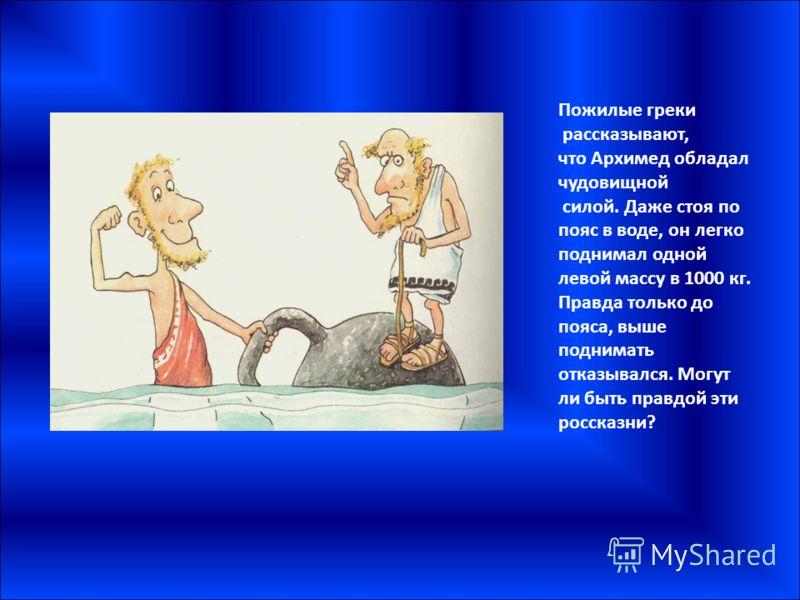 Пожилые греки рассказывают, что Архимед обладал чудовищной силой. Даже стоя по пояс в воде, он легко поднимал одной левой массу в 1000 кг. Правда только до пояса, выше поднимать отказывался. Могут ли быть правдой эти россказни?