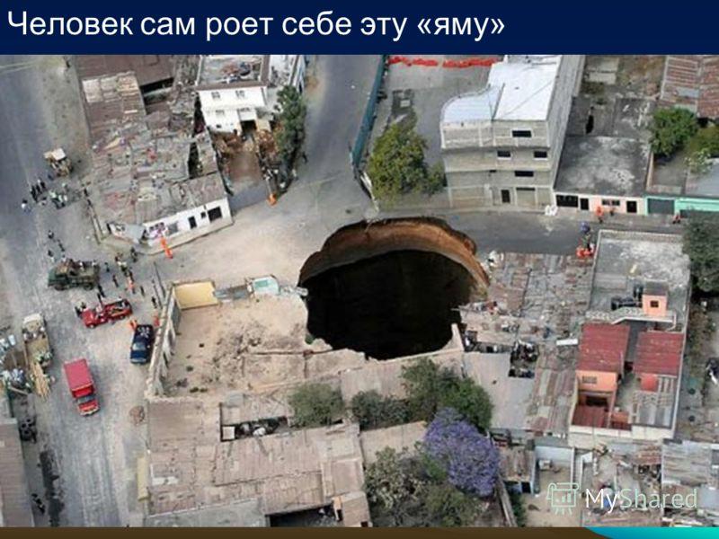 Человек сам роет себе эту «яму»