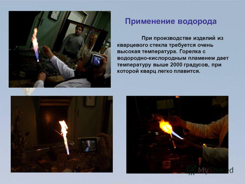 При производстве изделий из кварцевого стекла требуется очень высокая температура. Горелка с водородно-кислородным пламенем дает температуру выше 2000 градусов, при которой кварц легко плавится. Применение водорода