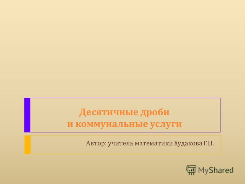 Десятичные дроби и коммунальные услуги Автор : учитель математики Худакова Г. Н.