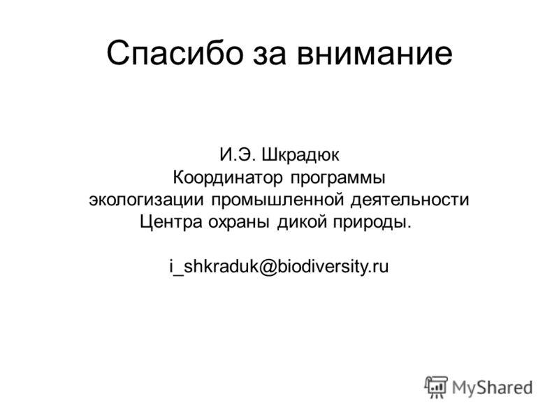 Спасибо за внимание И.Э. Шкрадюк Координатор программы экологизации промышленной деятельности Центра охраны дикой природы. i_shkraduk@biodiversity.ru