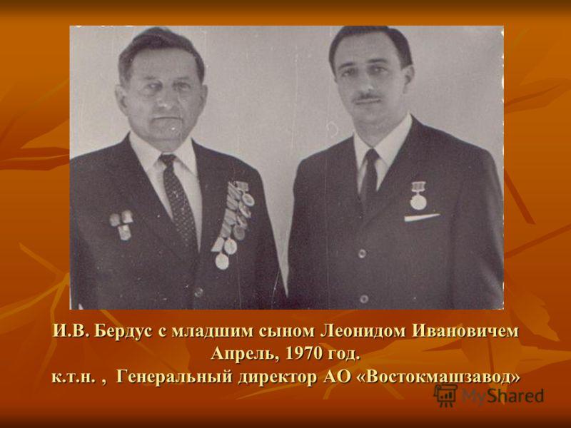 И.В. Бердус с младшим сыном Леонидом Ивановичем Апрель, 1970 год. к.т.н., Генеральный директор АО «Востокмашзавод»