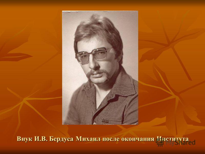 Внук И.В. Бердуса Михаил после окончания Института