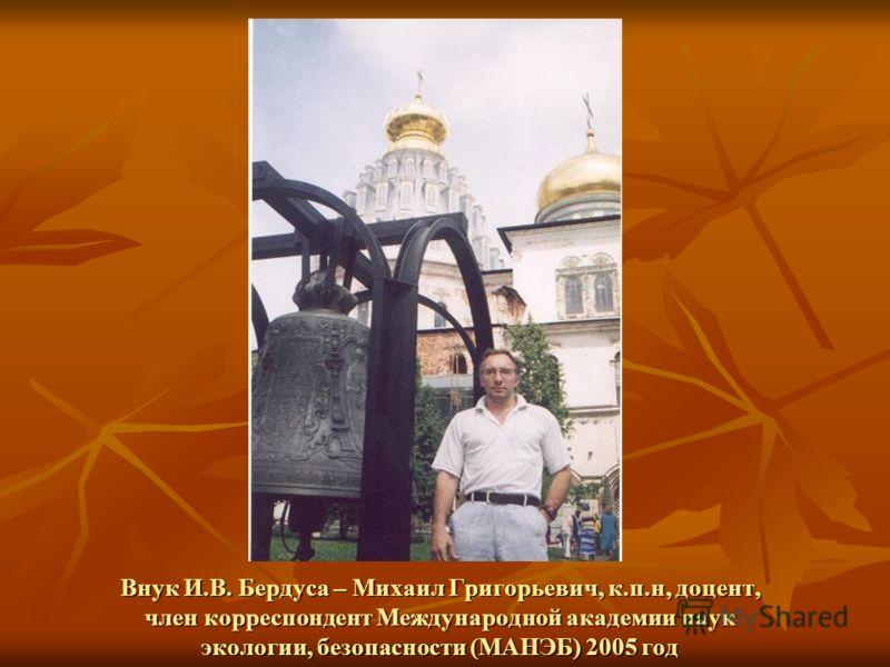 Внук И.В. Бердуса – Михаил Григорьевич, к.п.н, доцент, член корреспондент Международной академии наук экологии, безопасности (МАНЭБ) 2005 год