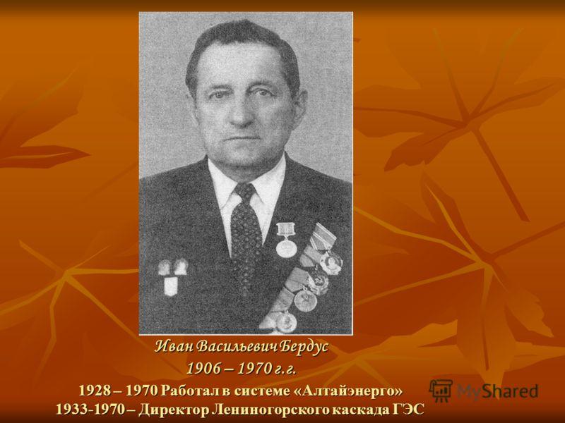 Иван Васильевич Бердус 1906 – 1970 г.г. 1928 – 1970 Работал в системе «Алтайэнерго» 1933-1970 – Директор Лениногорского каскада ГЭС