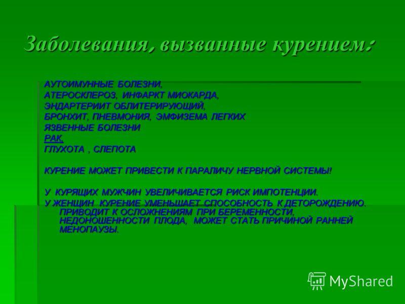 Заболевания, вызванные курением: АУТОИМУННЫЕ БОЛЕЗНИ, АТЕРОСКЛЕРОЗ, ИНФАРКТ МИОКАРДА, ЭНДАРТЕРИИТ ОБЛИТЕРИРУЮЩИЙ, БРОНХИТ, ПНЕВМОНИЯ, ЭМФИЗЕМА ЛЕГКИХ ЯЗВЕННЫЕ БОЛЕЗНИ РАК, ГЛУХОТА, СЛЕПОТА КУРЕНИЕ МОЖЕТ ПРИВЕСТИ К ПАРАЛИЧУ НЕРВНОЙ СИСТЕМЫ! У КУРЯЩИХ