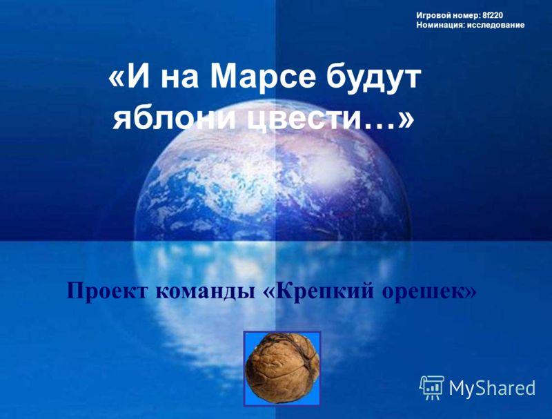 «И на Марсе будут яблони цвести…» Игровой номер: 8f220 Номинация: исследование Проект команды «Крепкий орешек»