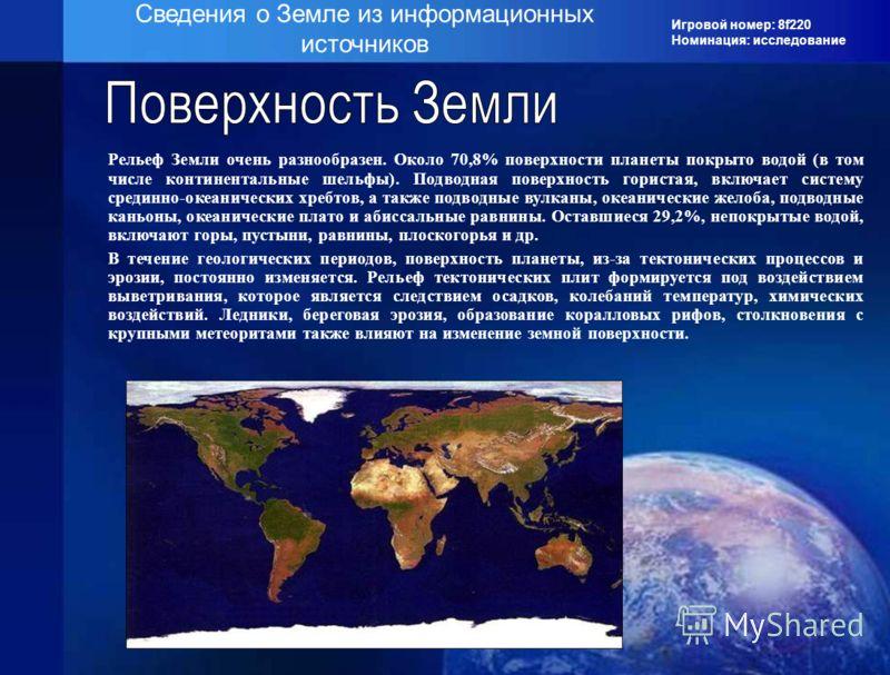 Игровой номер: 8f220 Номинация: исследование Сведения о Земле из информационных источников Рельеф Земли очень разнообразен. Около 70,8% поверхности планеты покрыто водой (в том числе континентальные шельфы). Подводная поверхность гористая, включает с