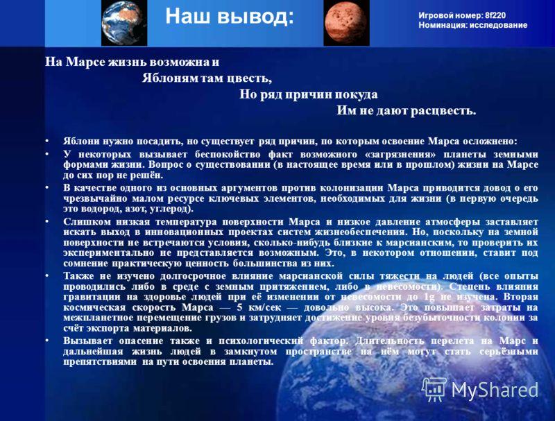 Игровой номер: 8f220 Номинация: исследование Наш вывод: На Марсе жизнь возможна и Яблоням там цвесть, Но ряд причин покуда Им не дают расцвесть. Яблони нужно посадить, но существует ряд причин, по которым освоение Марса осложнено: У некоторых вызывае