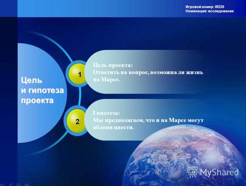 Игровой номер: 8f220 Номинация: исследование Цель и гипотеза проекта Цель проекта: Ответить на вопрос, возможна ли жизнь на Марсе. Гипотеза: Мы предполагаем, что и на Марсе могут яблони цвести.