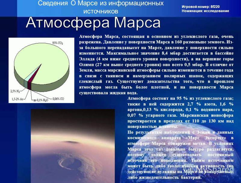 Игровой номер: 8f220 Номинация: исследование Сведения О Марсе из информационных источников Атмосфера Марса, состоящая в основном из углекислого газа, очень разрежена. Давление у поверхности Марса в 160 разменьше земного. Из- за большого перепадавысот