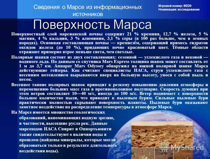 Игровой номер: 8f220 Номинация: исследование Сведения о Марсе из информационных источников Поверхностный слой марсианской почвы содержит 21 % кремния, 12,7 % железа, 5 % магния, 4 % кальция, 3 % алюминия, 3,1 % серы (в 100 раз больше, чем в земных по