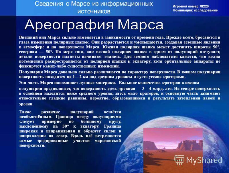 Игровой номер: 8f220 Номинация: исследование Сведения о Марсе из информационных источников Внешний вид Марса сильно изменяется в зависимости от времени года. Прежде всего, бросаются в глаза изменения полярных шапок. Они разрастаются и уменьшаются, со