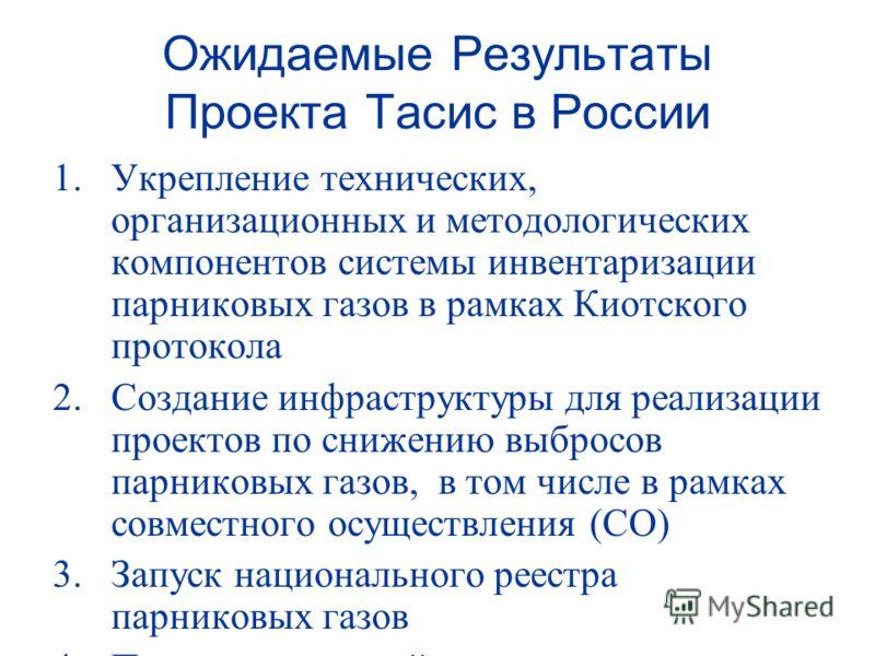Ожидаемые Результаты Проекта Тасис в России 1.Укрепление технических, организационных и методологических компонентов системы инвентаризации парниковых газов в рамках Киотского протокола 2.Создание инфраструктуры для реализации проектов по снижению вы