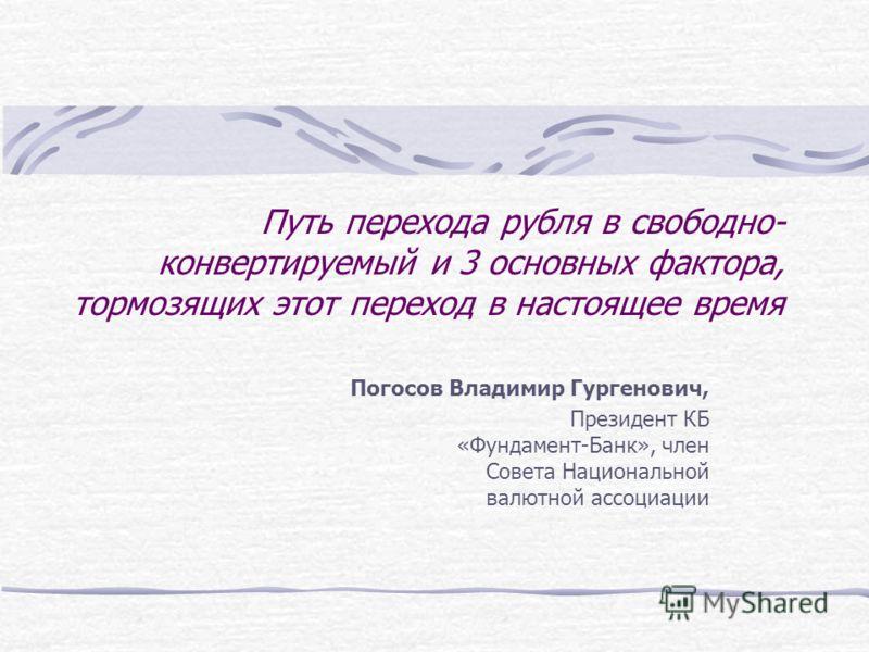 Путь перехода рубля в свободно- конвертируемый и 3 основных фактора, тормозящих этот переход в настоящее время Погосов Владимир Гургенович, Президент КБ «Фундамент-Банк», член Совета Национальной валютной ассоциации