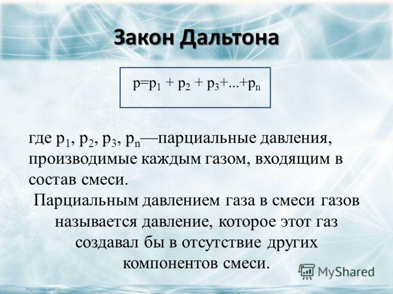 Закон Дальтона где p 1, р 2, p 3, p n парциальные давления, производимые каждым газом, входящим в состав смеси. Парциальным давлением газа в смеси газов называется давление, которое этот газ создавал бы в отсутствие других компонентов смеси. p=p 1 +