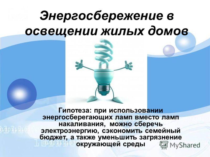 Энергосбережение в освещении жилых домов Гипотеза: при использовании энергосберегающих ламп вместо ламп накаливания, можно сберечь электроэнергию, сэкономить семейный бюджет, а также уменьшить загрязнение окружающей среды