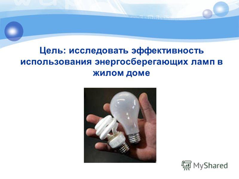 Цель: исследовать эффективность использования энергосберегающих ламп в жилом доме