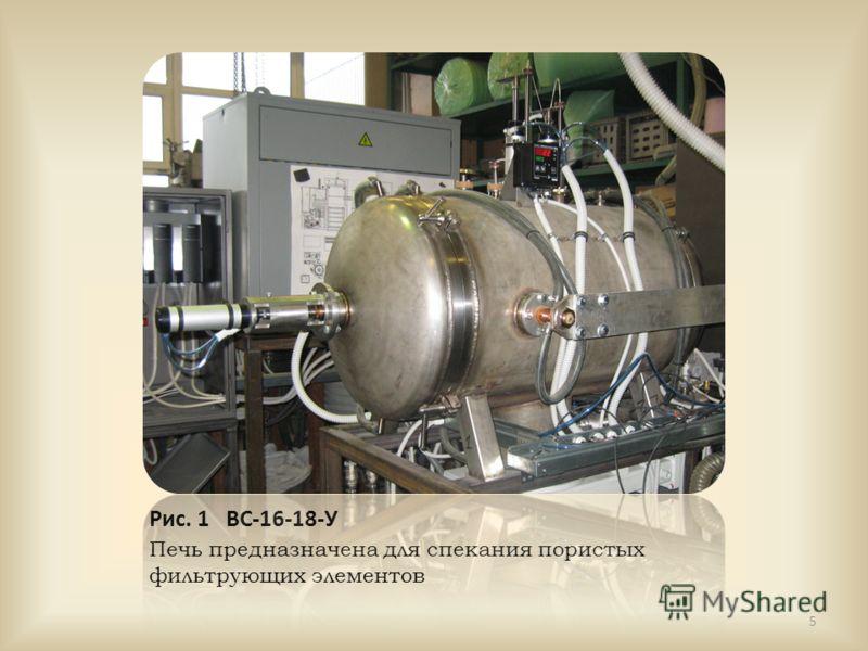 Рис. 1 ВС-16-18-У Печь предназначена для спекания пористых фильтрующих элементов 5
