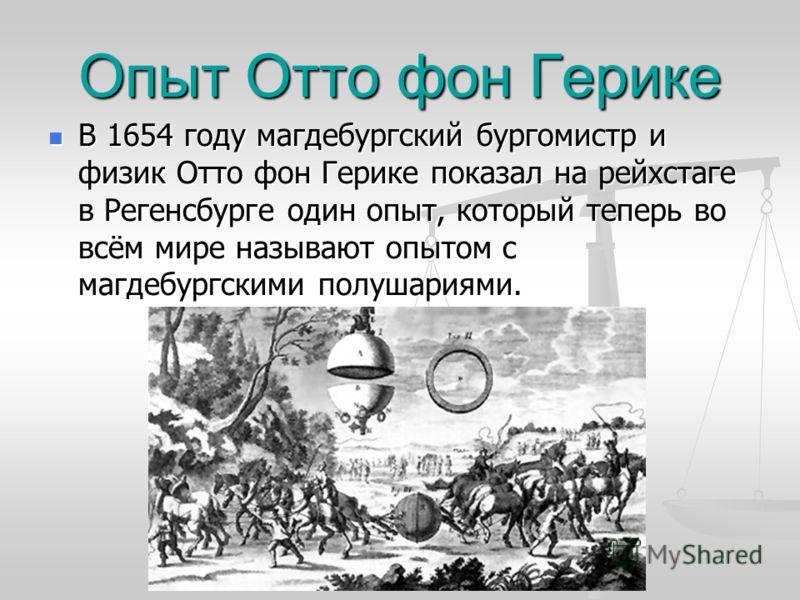 Опыт Отто фон Герике В 1654 году магдебургский бургомистр и физик Отто фон Герике показал на рейхстаге в Регенсбурге один опыт, который теперь во всём мире называют опытом с магдебургскими полушариями. В 1654 году магдебургский бургомистр и физик Отт