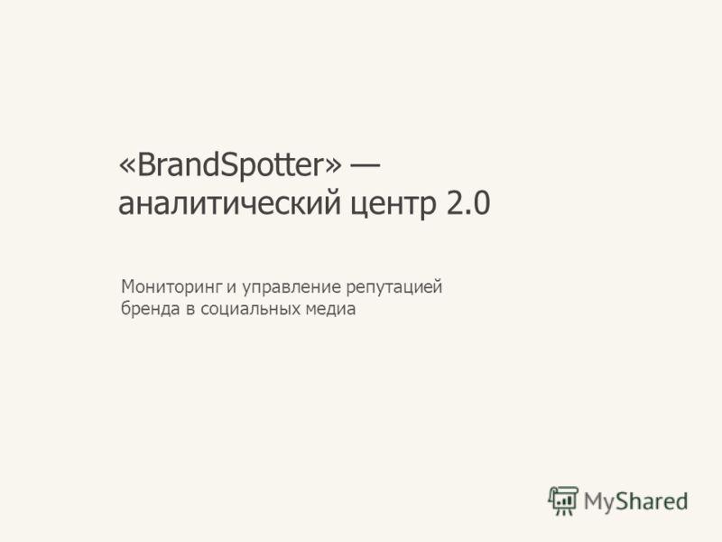 «BrandSpotter» аналитический центр 2.0 Мониторинг и управление репутацией бренда в социальных медиа