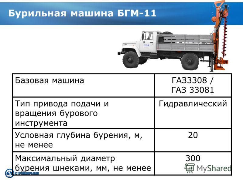 Бурильная машина БГМ-11 Базовая машинаГАЗ3308 / ГАЗ 33081 Тип привода подачи и вращения бурового инструмента Гидравлический Условная глубина бурения, м, не менее 20 Максимальный диаметр бурения шнеками, мм, не менее 300