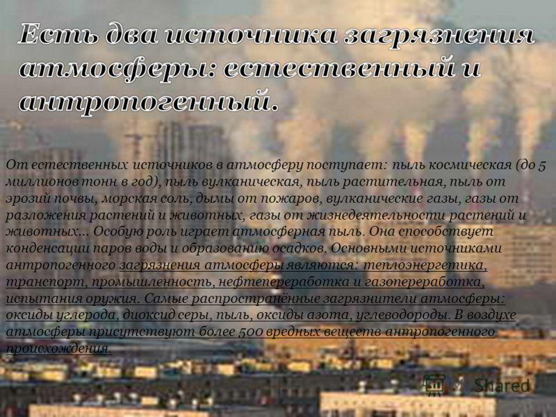 От естественных источников в атмосферу поступает: пыль космическая (до 5 миллионов тонн в год), пыль вулканическая, пыль растительная, пыль от эрозий почвы, морская соль, дымы от пожаров, вулканические газы, газы от разложения растений и животных, га