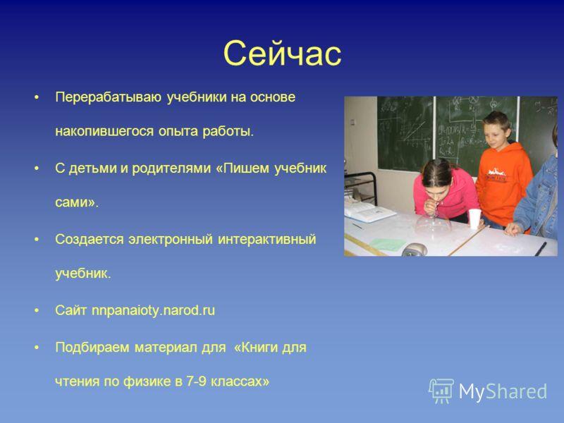 Сейчас Перерабатываю учебники на основе накопившегося опыта работы. С детьми и родителями «Пишем учебник сами». Создается электронный интерактивный учебник. Сайт nnpanaioty.narod.ru Подбираем материал для «Книги для чтения по физике в 7-9 классах»