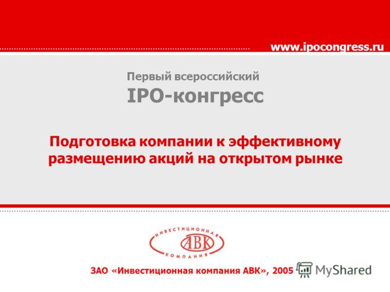 Первый всероссийский IPO-конгресс Подготовка компании к эффективному размещению акций на открытом рынке www.ipocongress.ru ЗАО «Инвестиционная компания АВК», 2005