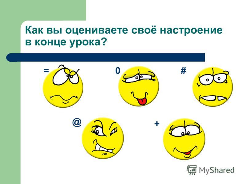 Как вы оцениваете своё настроение в конце урока? =0# @ +