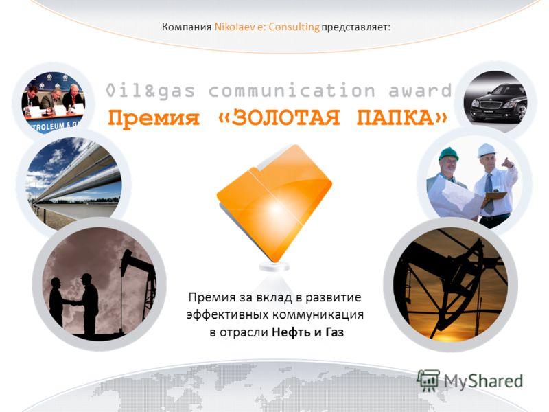 Компания Nikolaev e: Consulting представляет: Oil&gas communication award Премия «ЗОЛОТАЯ ПАПКА» Премия за вклад в развитие эффективных коммуникация в отрасли Нефть и Газ