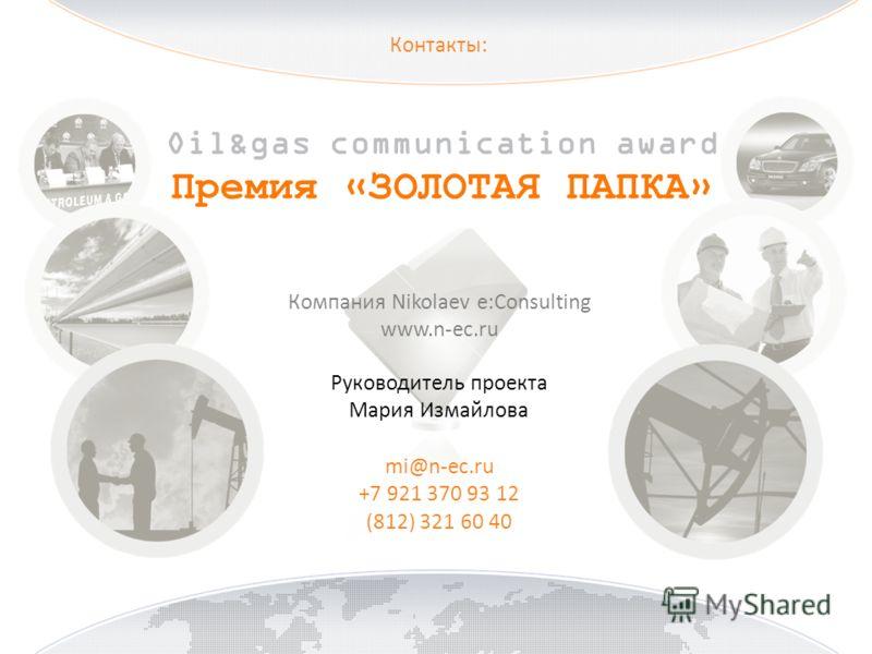 Контакты: Oil&gas communication award Премия «ЗОЛОТАЯ ПАПКА» Компания Nikolaev e:Consulting www.n-ec.ru Руководитель проекта Мария Измайлова mi@n-ec.ru +7 921 370 93 12 (812) 321 60 40