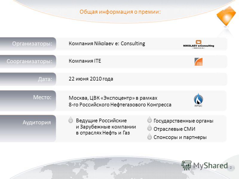 Общая информация о премии: 2 Дата: Место: Аудитория Компания ITE 22 июня 2010 года Ведущие Российские и Зарубежные компании в отраслях Нефть и Газ Государственные органы Отраслевые СМИ Спонсоры и партнеры Организаторы: Компания Nikolaev e: Consulting