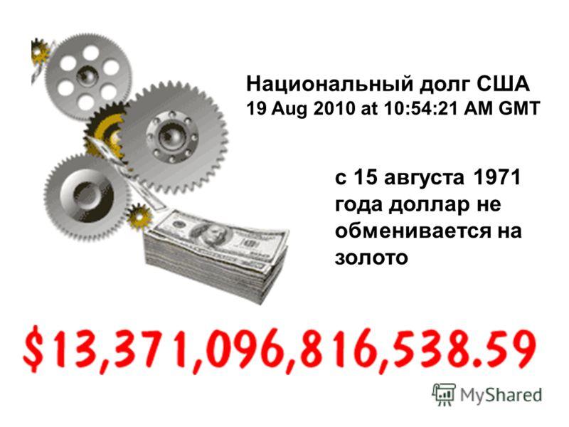 Национальный долг США 19 Aug 2010 at 10:54:21 AM GMT с 15 августа 1971 года доллар не обменивается на золото