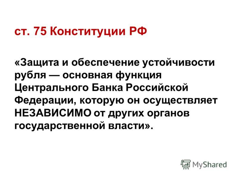 ст. 75 Конституции РФ «Защита и обеспечение устойчивости рубля основная функция Центрального Банка Российской Федерации, которую он осуществляет НЕЗАВИСИМО от других органов государственной власти».
