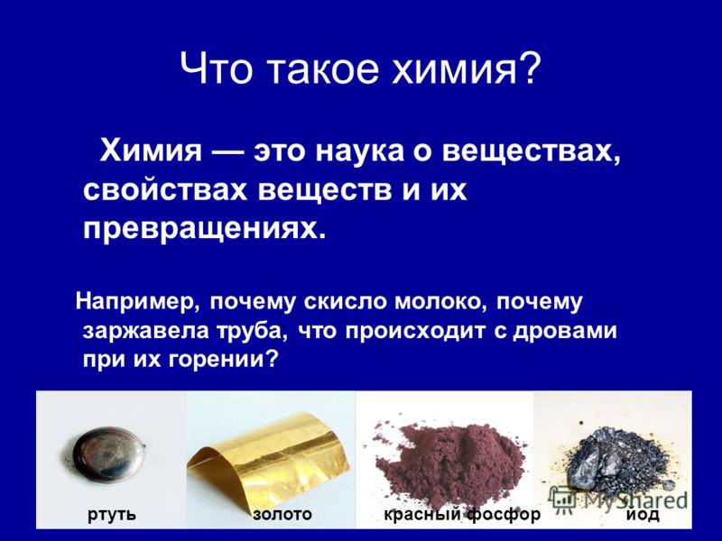 Что такое химия? Химия это наука о веществах, свойствах веществ и их превращениях. Например, почему скисло молоко, почему заржавела труба, что происходит с дровами при их горении? ртуть золото красный фосфор йод