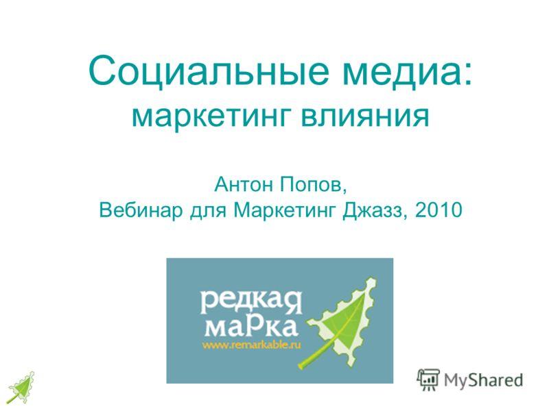 Социальные медиа: маркетинг влияния Антон Попов, Вебинар для Маркетинг Джазз, 2010
