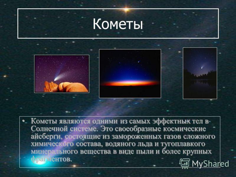 Кометы Кометы являются одними из самых эффектных тел в Солнечной системе. Это своеобразные космические айсберги, состоящие из замороженных газов сложного химического состава, водяного льда и тугоплавкого минерального вещества в виде пыли и более круп