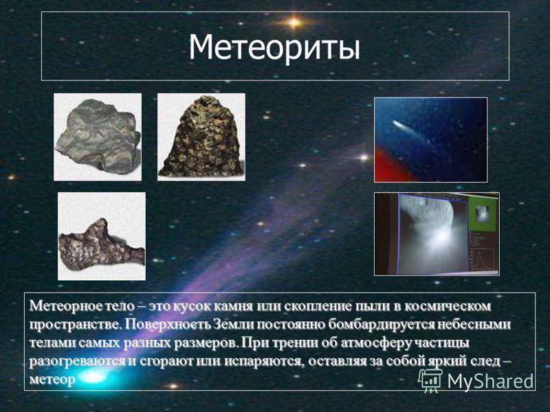 Метеориты Метеорное тело – это кусок камня или скопление пыли в космическом пространстве. Поверхность Земли постоянно бомбардируется небесными телами самых разных размеров. При трении об атмосферу частицы разогреваются и сгорают или испаряются, остав