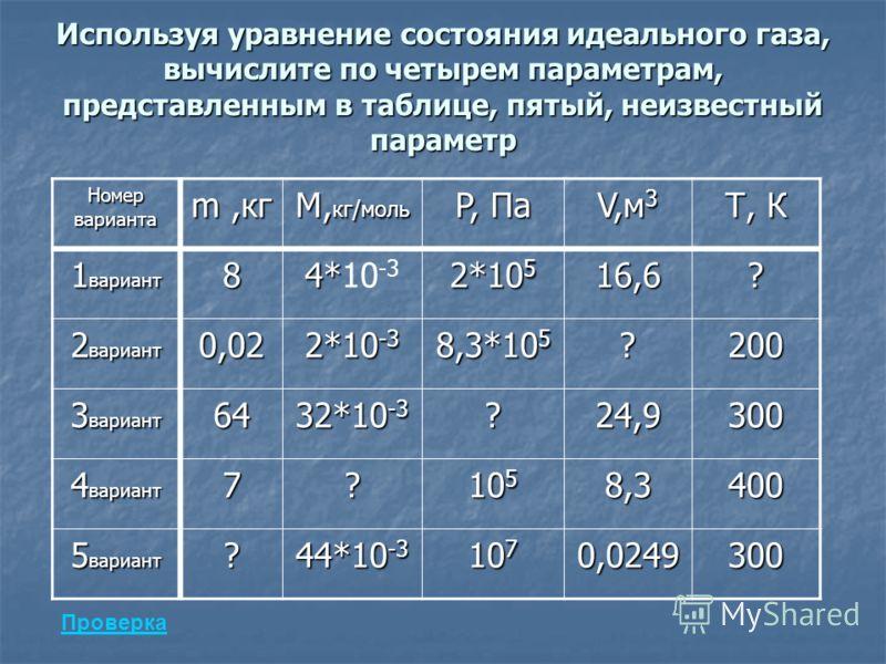 Используя уравнение состояния идеального газа, вычислите по четырем параметрам, представленным в таблице, пятый, неизвестный параметр Номер варианта m,кг М, кг/моль P, Па V,м 3 Т, К 1 вариант 8 4* 4*10 -3 2*10 5 16,6? 2 вариант 0,02 2*10 -3 8,3*10 5