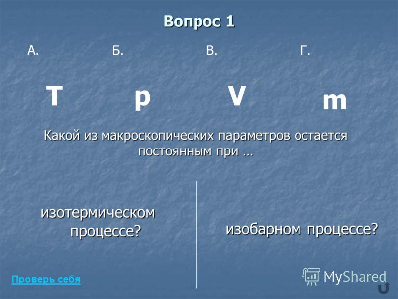 Вопрос 1 изотермическом процессе? изобарном процессе? изобарном процессе? А. Б.В.Г. ТVp m Какой из макроскопических параметров остается постоянным при … Проверь себя