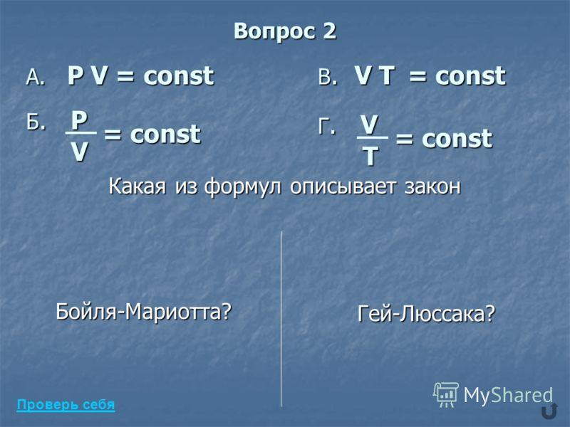 Вопрос 2 A. P V = const Б. P V = const В. V Т = const Г. V T = const Какая из формул описывает закон Бойля-Мариотта? Гей-Люссака? Проверь себя