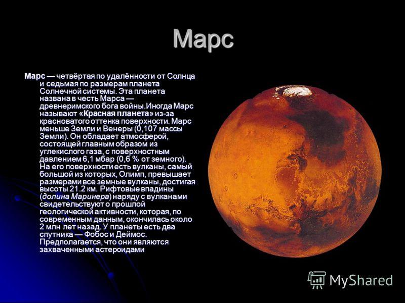 Марс Марс четвёртая по удалённости от Солнца и седьмая по размерам планета Солнечной системы. Эта планета названа в честь Марса древнеримского бога войны.Иногда Марс называют «Красная планета» из-за красноватого оттенка поверхности. Марс меньше Земли