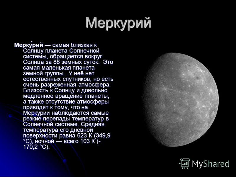 Меркурий Мерку́рий самая близкая к Солнцу планета Солнечной системы, обращается вокруг Солнца за 88 земных суток. Это самая маленькая планета земной группы..У неё нет естественных спутников, но есть очень разреженная атмосфера. Близость к Солнцу и до