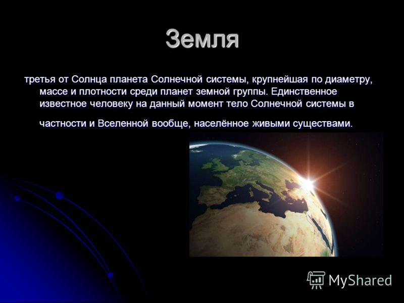 Земля третья от Солнца планета Солнечной системы, крупнейшая по диаметру, массе и плотности среди планет земной группы. Единственное известное человеку на данный момент тело Солнечной системы в частности и Вселенной вообще, населённое живыми существа